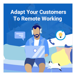 How To Adapt Your Customers To Remote Working, Right Away